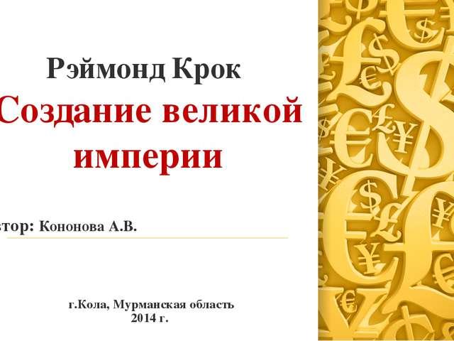 Рэймонд Крок Создание великой империи Автор: Кононова А.В. г.Кола, Мурманская...