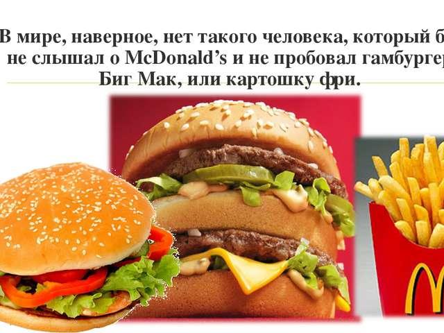 В мире, наверное, нет такого человека, который бы не слышал о McDonald's и не...