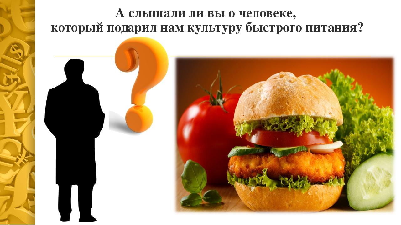 А слышали ли вы о человеке, который подарил нам культуру быстрого питания?