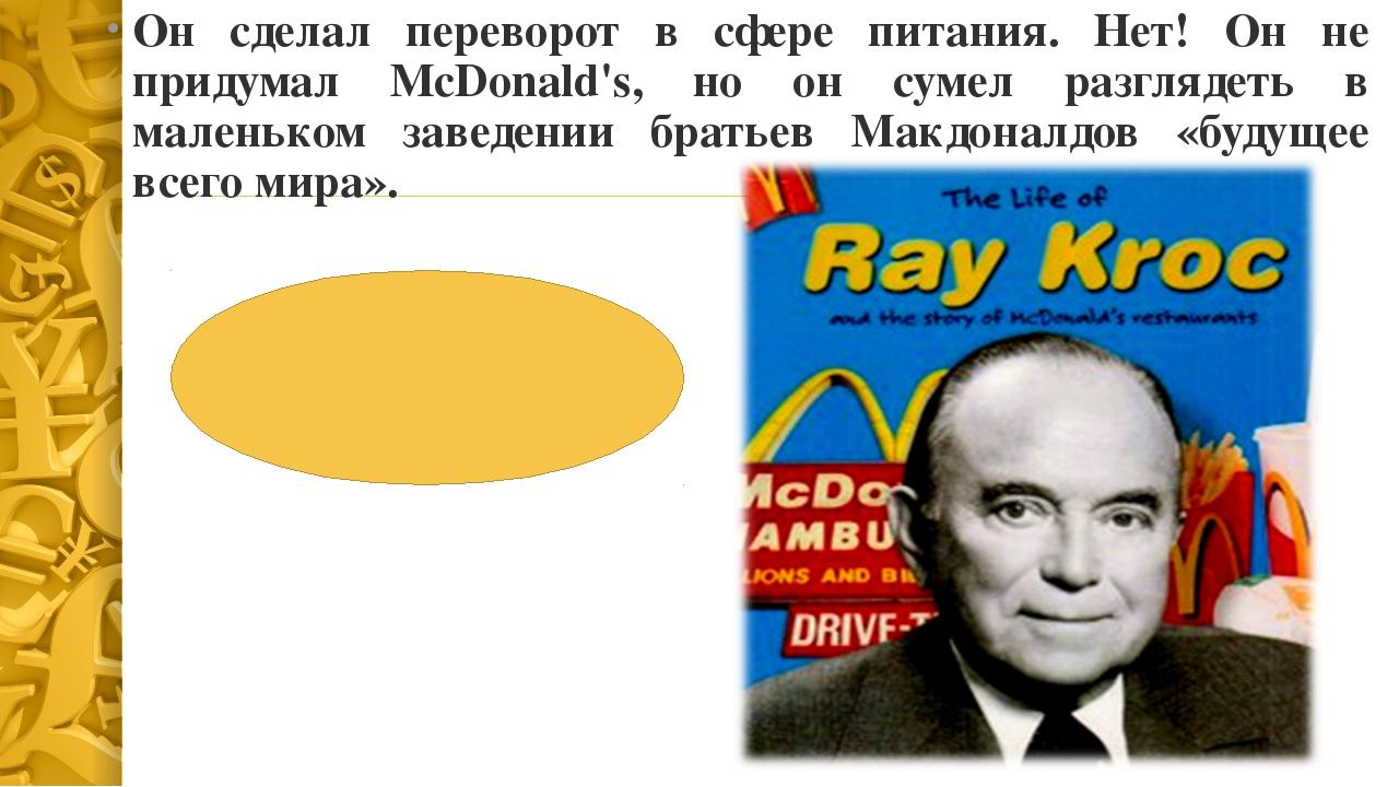 Рэймонд Крок Он сделал переворот в сфере питания. Нет! Он не придумал McDona...