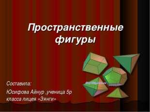 Пространственные фигуры Составила: Юсифова Айнур ,ученица 5р класса лицея «Зя