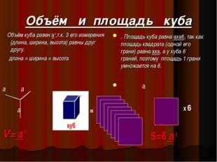 Объём и площадь куба Объём куба равен a 3,т.к. 3 его измерения (длина, ширина