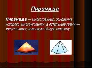 Пирамида Пирамида — многогранник, основание которого многоугольник, а осталь