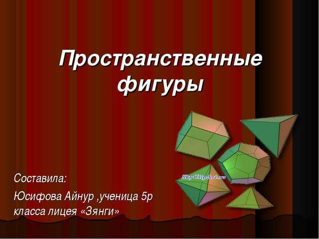 Пространственные фигуры Составила: Юсифова Айнур ,ученица 5р класса лицея «Зя...