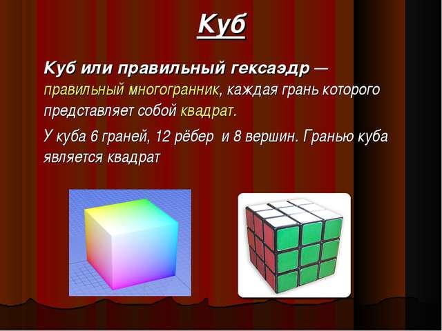 Куб Куб или правильный гексаэдр— правильный многогранник, каждая грань котор...