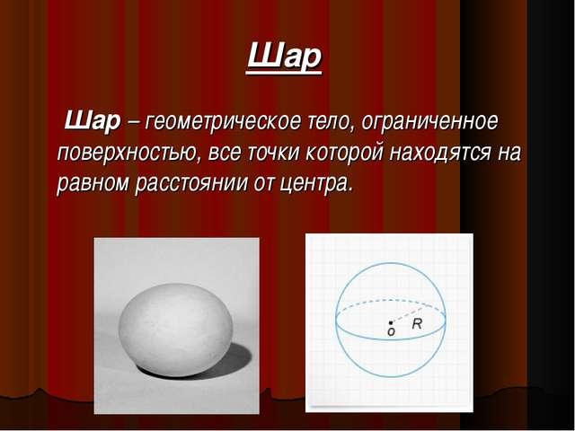 Шар Шар – геометрическое тело, ограниченное поверхностью, все точки которой н...