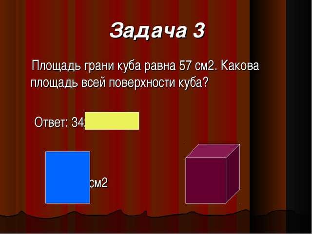 Задача 3 Площадь грани куба равна 57 см2. Какова площадь всей поверхности куб...