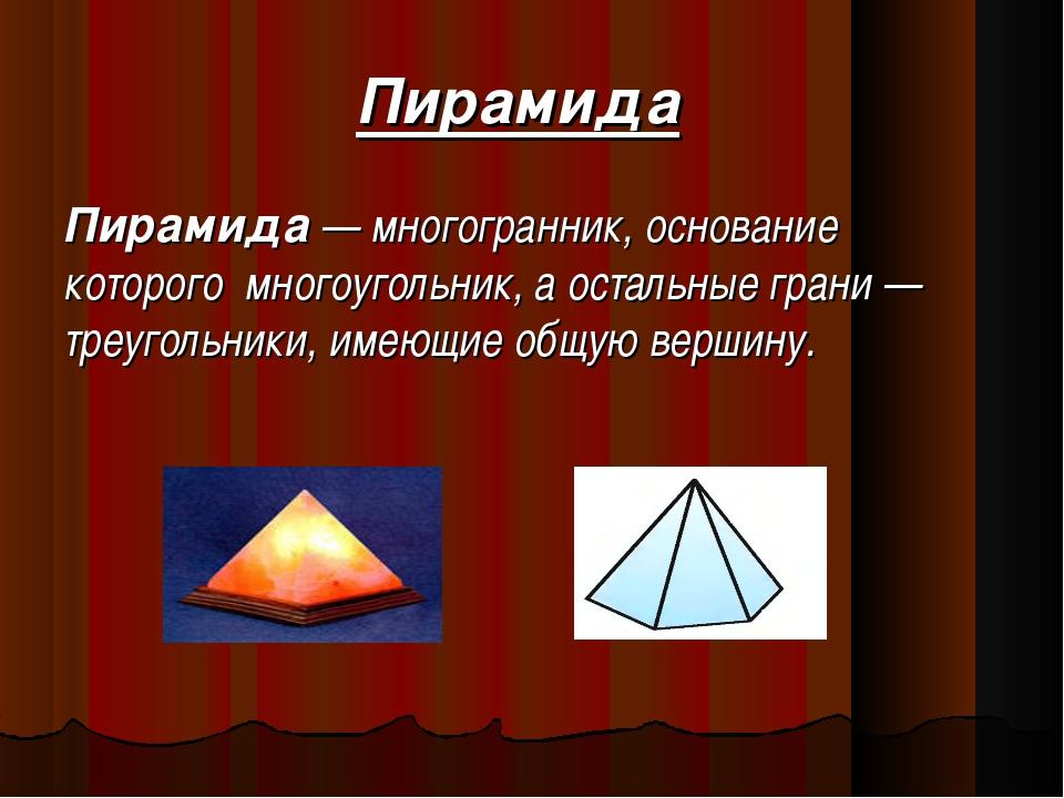 Пирамида Пирамида — многогранник, основание которого многоугольник, а осталь...