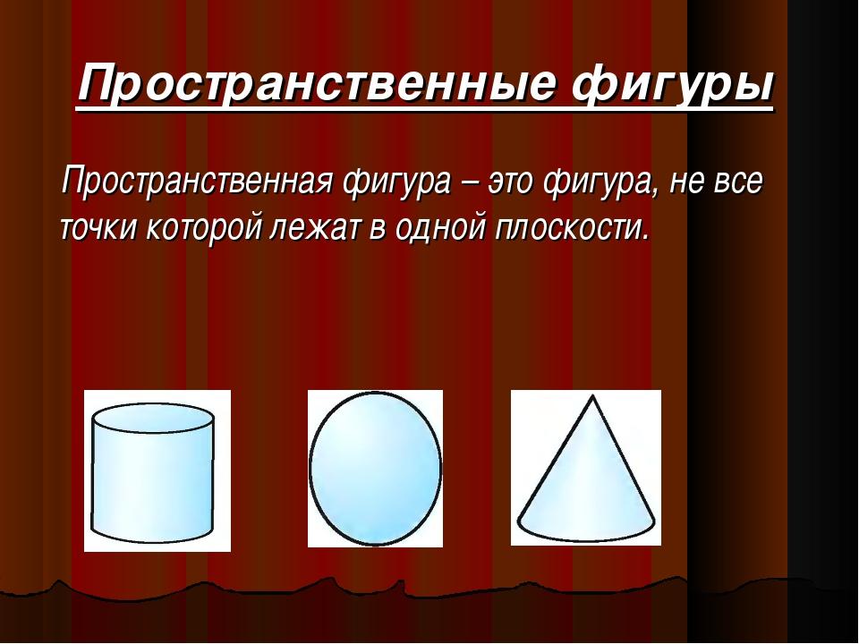 Пространственные фигуры Пространственная фигура – это фигура, не все точки ко...