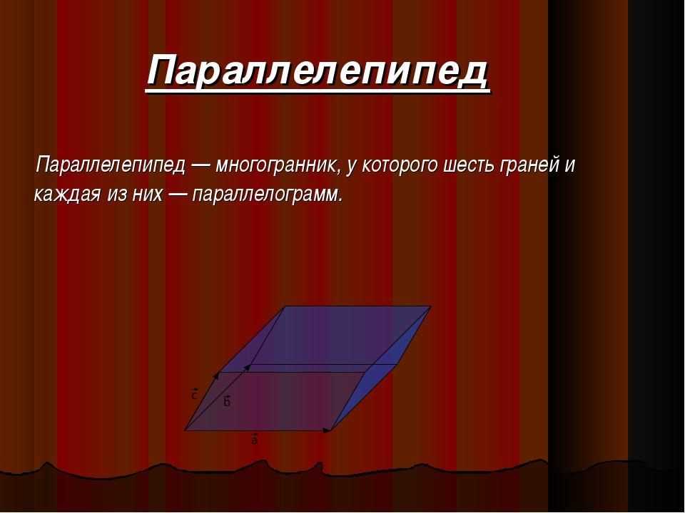 Параллелепипед Параллелепипед — многогранник, у которого шесть граней и кажда...