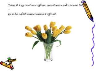 Вазу, в яку ставите квіти, наповніть підсоленою водою – цим ви подовжите житт