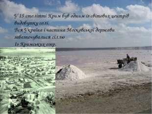 У 15 столітті Крим був одним із світових центрів видобутку солі. Вся Україна