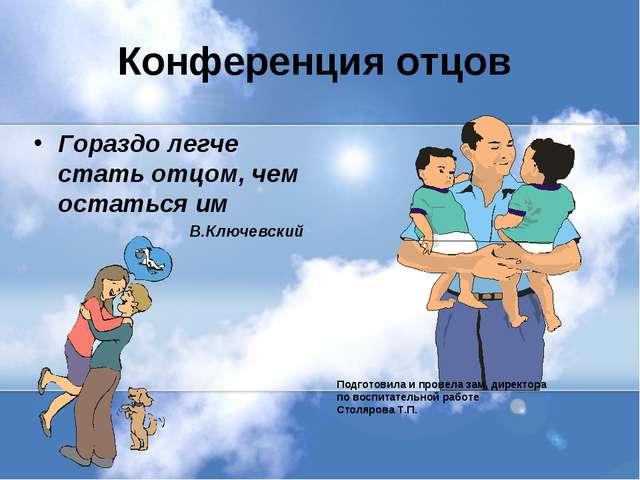 Конференция отцов Гораздо легче стать отцом, чем остаться им В.Ключевский Под...