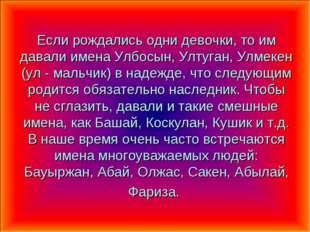 Если рождались одни девочки, то им давали имена Улбосын, Ултуган, Улмекен (ул