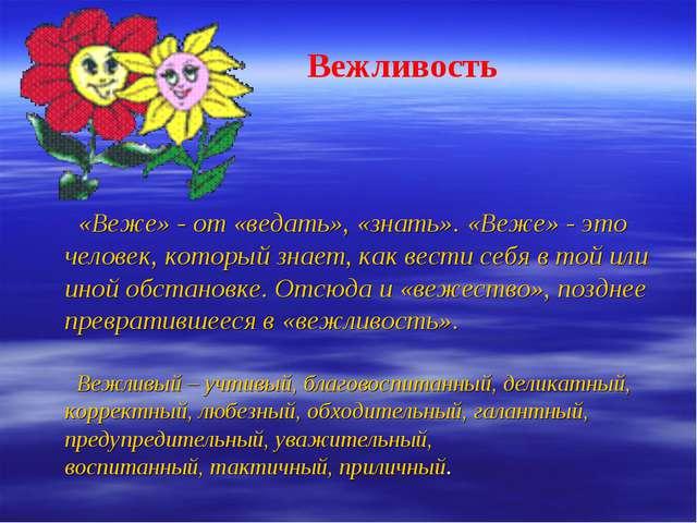 Вежливость «Веже» - от «ведать», «знать». «Веже» - это человек, который знае...