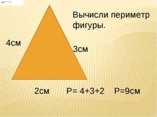 4см 3см 2см Вычисли периметр фигуры. Р= 4+3+2 Р=9см
