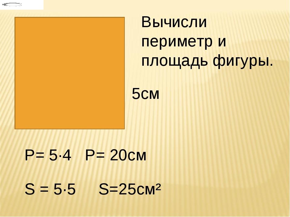 5см Вычисли периметр и площадь фигуры. Р= 5·4 Р= 20см S = 5·5 S=25см²