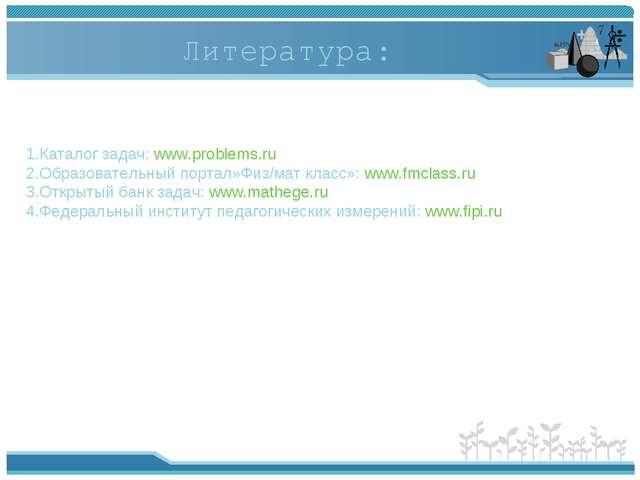 Литература: 1.Каталог задач: www.problems.ru 2.Образовательный портал»Физ/мат...