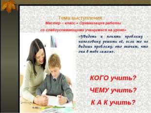 Тема выступления: Мастер – класс « Организация работы со слабоуспевающими уча