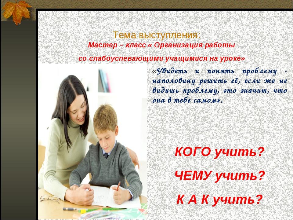 Тема выступления: Мастер – класс « Организация работы со слабоуспевающими уча...