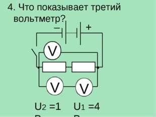 4. Что показывает третий вольтметр? V V V U2 =1 В U1 =4 В – +