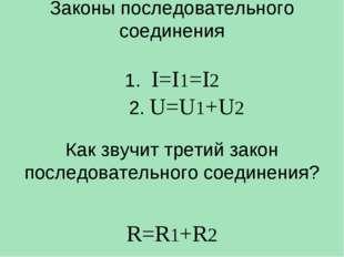 Законы последовательного соединения 1. I=I1=I2 2. U=U1+U2 Как звучит третий