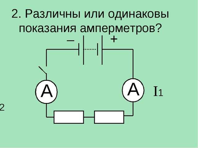 2. Различны или одинаковы показания амперметров? A A I1 I2 – +