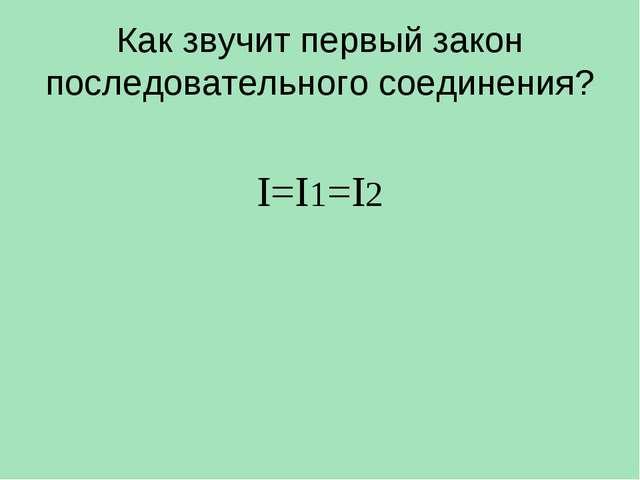 Как звучит первый закон последовательного соединения? I=I1=I2
