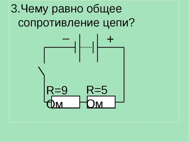 3.Чему равно общее сопротивление цепи? R=9 Ом R=5 Ом – +