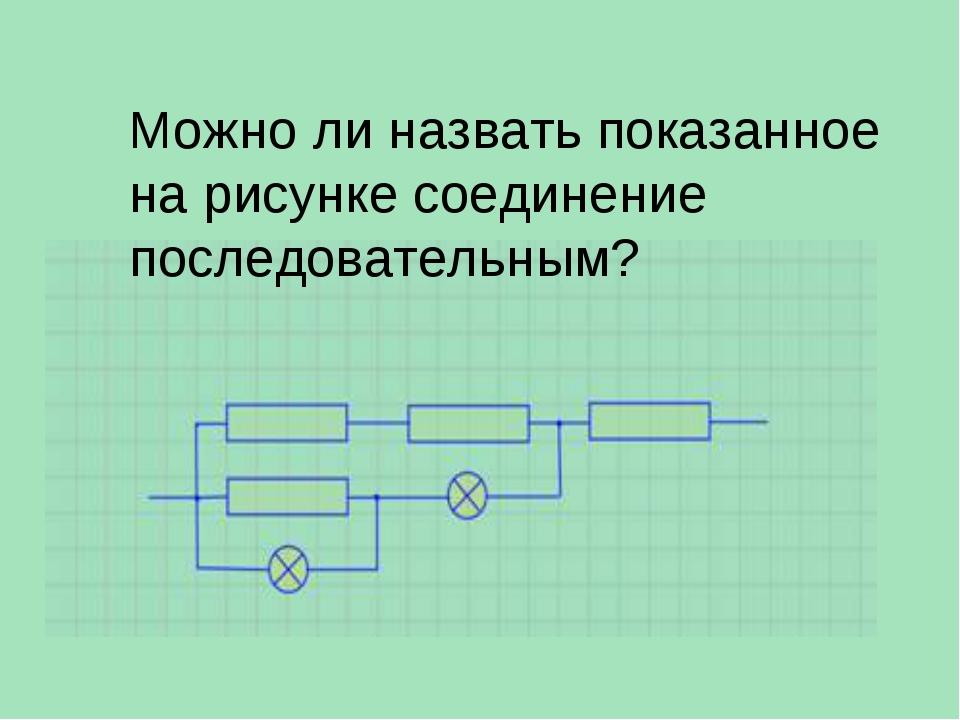 Можно ли назвать показанное на рисунке соединение последовательным?