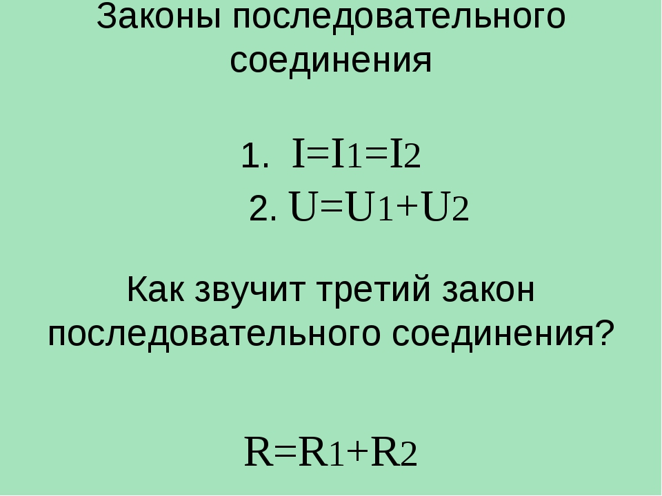 Законы последовательного соединения 1. I=I1=I2 2. U=U1+U2 Как звучит третий...