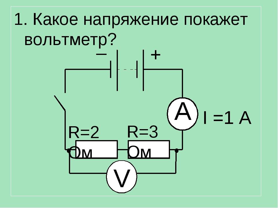 1. Какое напряжение покажет вольтметр? A V R=2 Ом R=3 Ом I =1 А + –
