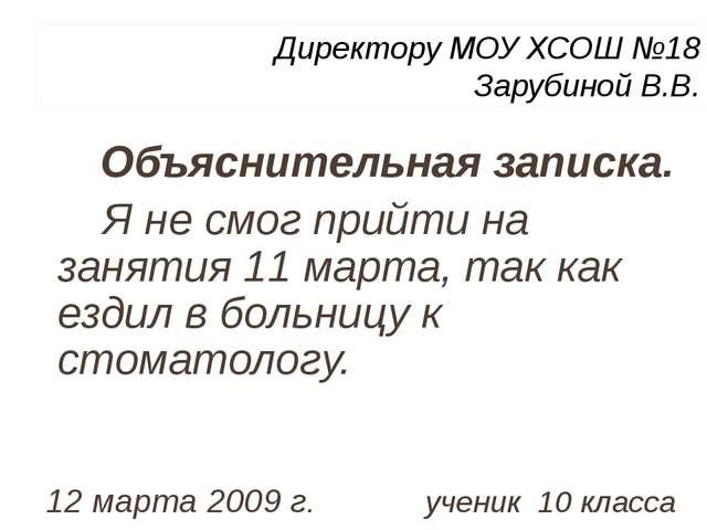 Директору МОУ ХСОШ №18 Зарубиной В.В. Объяснительная записка. Я не смог прийт...