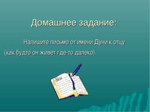 Домашнее задание: Напишите письмо от имени Дуни к отцу (как будто он живет гд