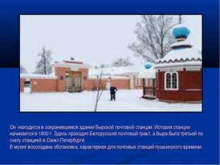 Он находится в сохранившемся здании Вырской почтовой станции. История станци