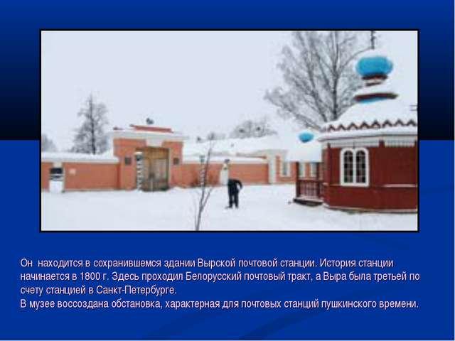 Он находится в сохранившемся здании Вырской почтовой станции. История станци...