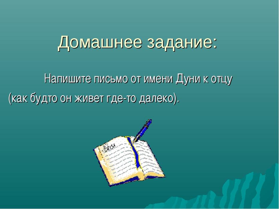 Домашнее задание: Напишите письмо от имени Дуни к отцу (как будто он живет гд...