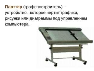 Плоттер (графопостроитель) – устройство, которое чертит графики, рисунки или