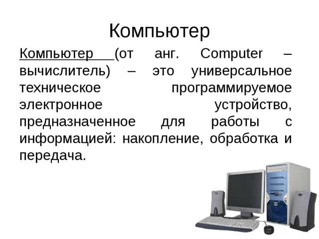 Компьютер Компьютер (от анг. Computer – вычислитель) – это универсальное техн...