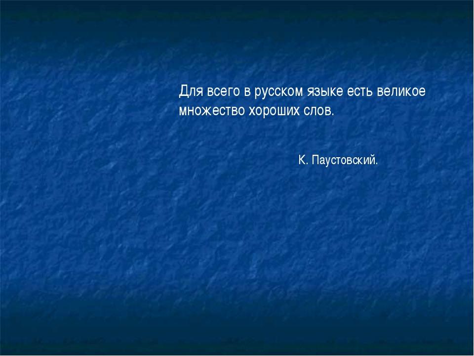 Для всего в русском языке есть великое множество хороших слов. К. Паустовский.