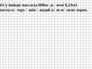 4.Су ішінде массасы 600кг ,көлемі 0,23м3 тасты көтеру үшін қандай күш жұмсау