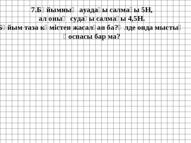7.Бұйымның ауадағы салмағы 5Н, ал оның судағы салмағы 4,5Н. Бұйым таза күміст...