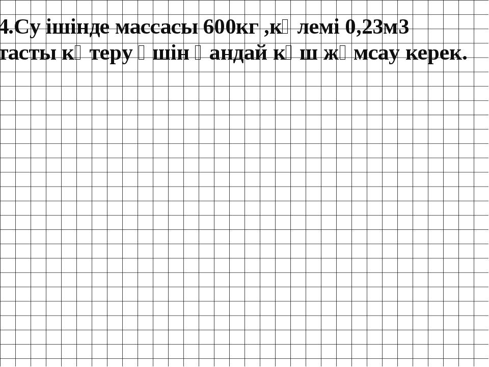 4.Су ішінде массасы 600кг ,көлемі 0,23м3 тасты көтеру үшін қандай күш жұмсау...