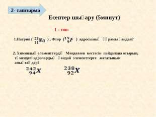 Есептер шығару (5минут) 2- тапсырма  I – топ: 1.Натрий ( ) , Фтор ( ) ядрос
