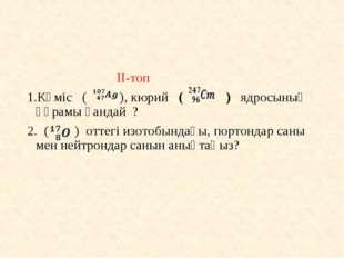 II-топ 1.Күміс ( ), кюрий ( ) ядросының құрамы қандай ? 2. ( ) оттегі изотоб