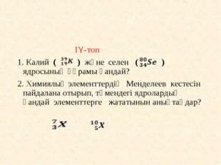 IY-топ 1. Калий ( ) және селен ( ) ядросының құрамы қандай? 2. Химиялық элем