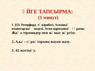 ҮЙГЕ ТАПСЫРМА: (1 минут) 1. §53. Резерфорд тәжірибесі. Атомның планетарлық м