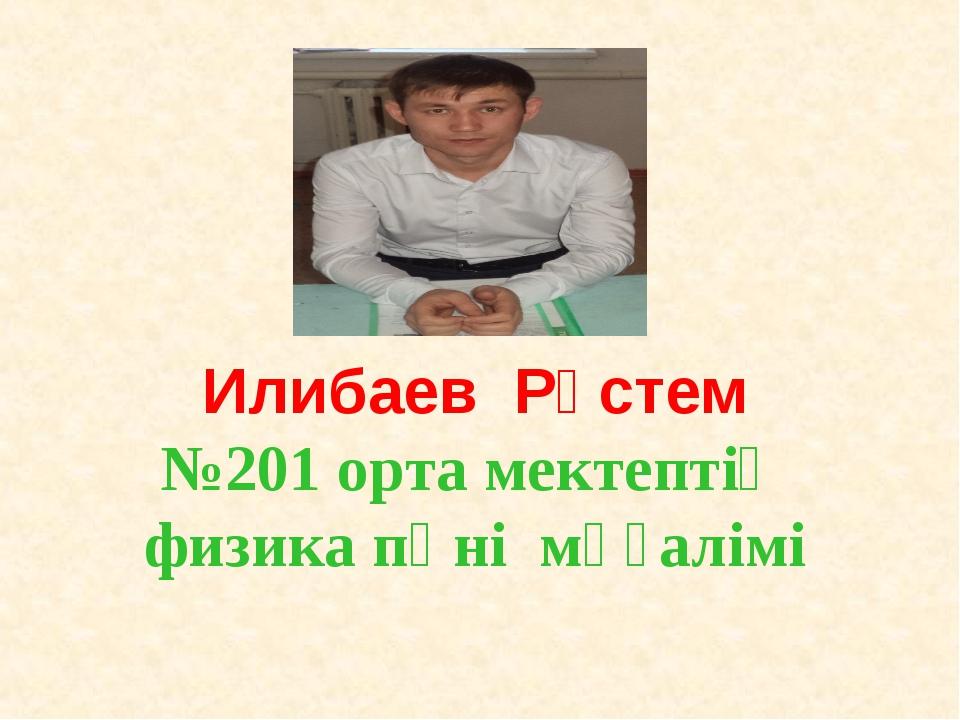 Илибаев Рүстем №201 орта мектептің физика пәні мұғалімі