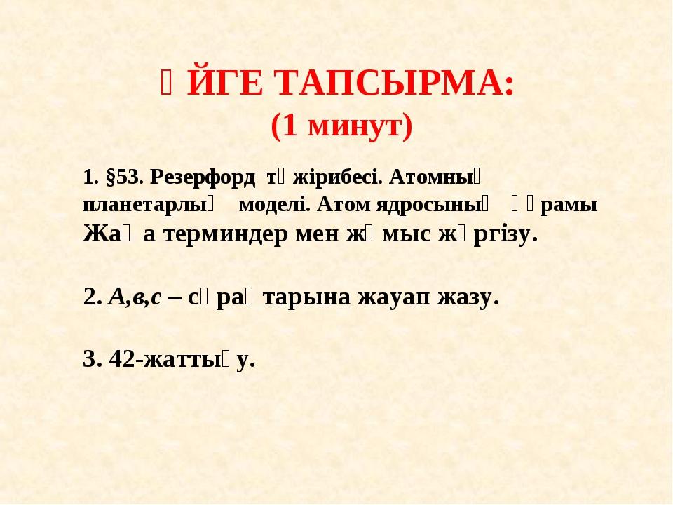 ҮЙГЕ ТАПСЫРМА: (1 минут) 1. §53. Резерфорд тәжірибесі. Атомның планетарлық м...