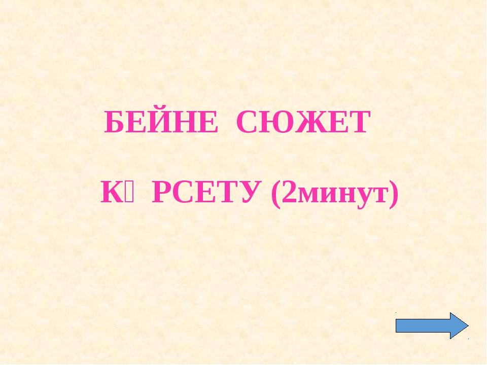 БЕЙНЕ СЮЖЕТ КӨРСЕТУ (2минут)